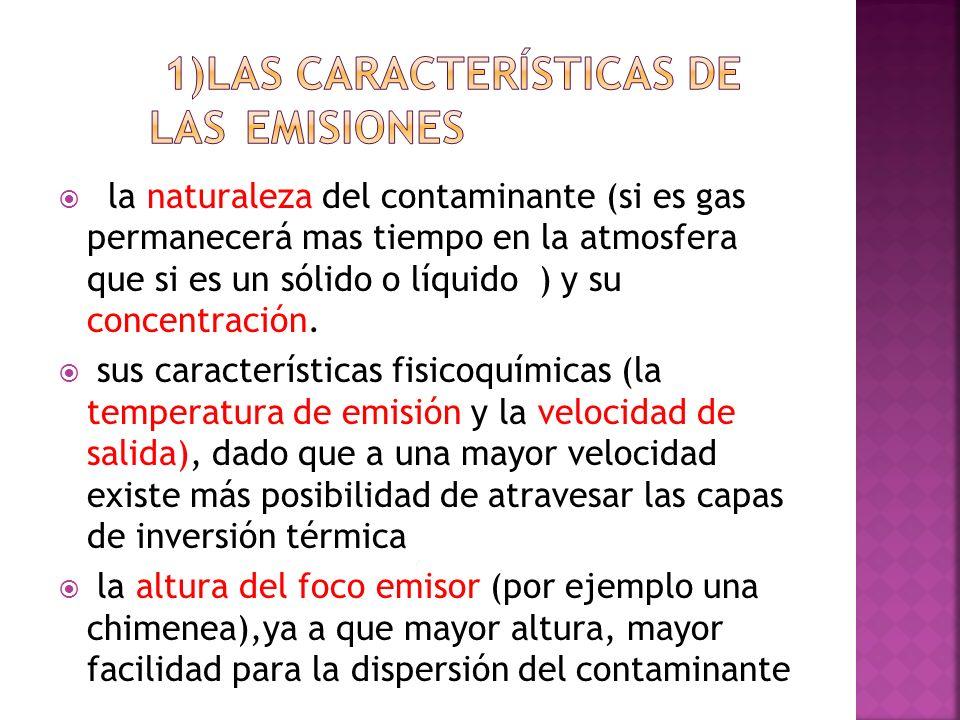 la naturaleza del contaminante (si es gas permanecerá mas tiempo en la atmosfera que si es un sólido o líquido ) y su concentración. sus característic