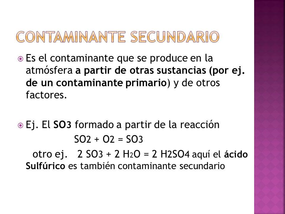 Es el contaminante que se produce en la atmósfera a partir de otras sustancias (por ej. de un contaminante primario) y de otros factores. Ej. El SO 3
