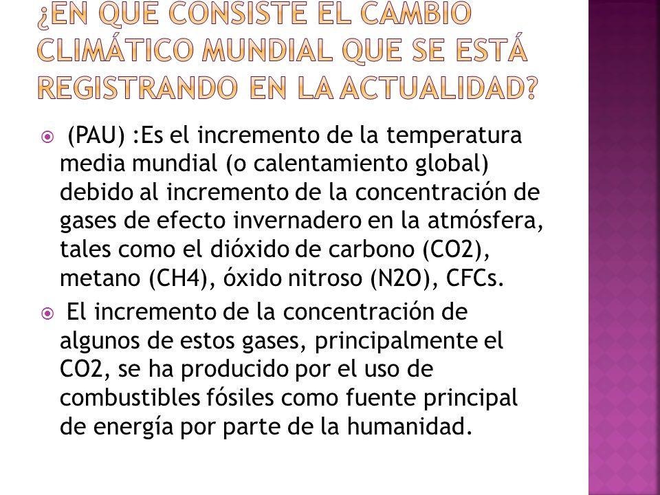 (PAU) :Es el incremento de la temperatura media mundial (o calentamiento global) debido al incremento de la concentración de gases de efecto invernade