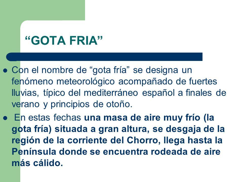 GOTA FRIA Con el nombre de gota fría se designa un fenómeno meteorológico acompañado de fuertes lluvias, típico del mediterráneo español a finales de