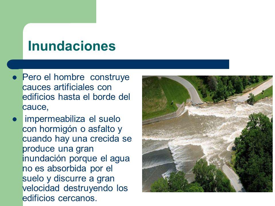 Inundaciones Pero el hombre construye cauces artificiales con edificios hasta el borde del cauce, impermeabiliza el suelo con hormigón o asfalto y cua