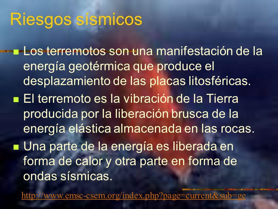 Riesgos sísmicos Los terremotos son una manifestación de la energía geotérmica que produce el desplazamiento de las placas litosféricas. El terremoto