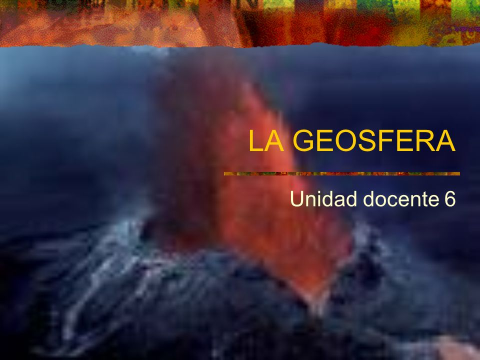 LA GEOSFERA Unidad docente 6