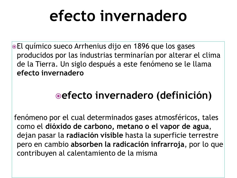 efecto invernadero El químico sueco Arrhenius dijo en 1896 que los gases producidos por las industrias terminarían por alterar el clima de la Tierra.
