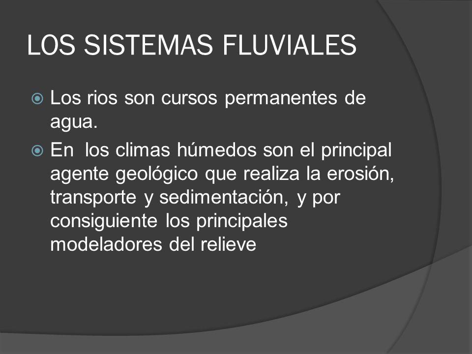 LOS SISTEMAS FLUVIALES Los rios son cursos permanentes de agua. En los climas húmedos son el principal agente geológico que realiza la erosión, transp