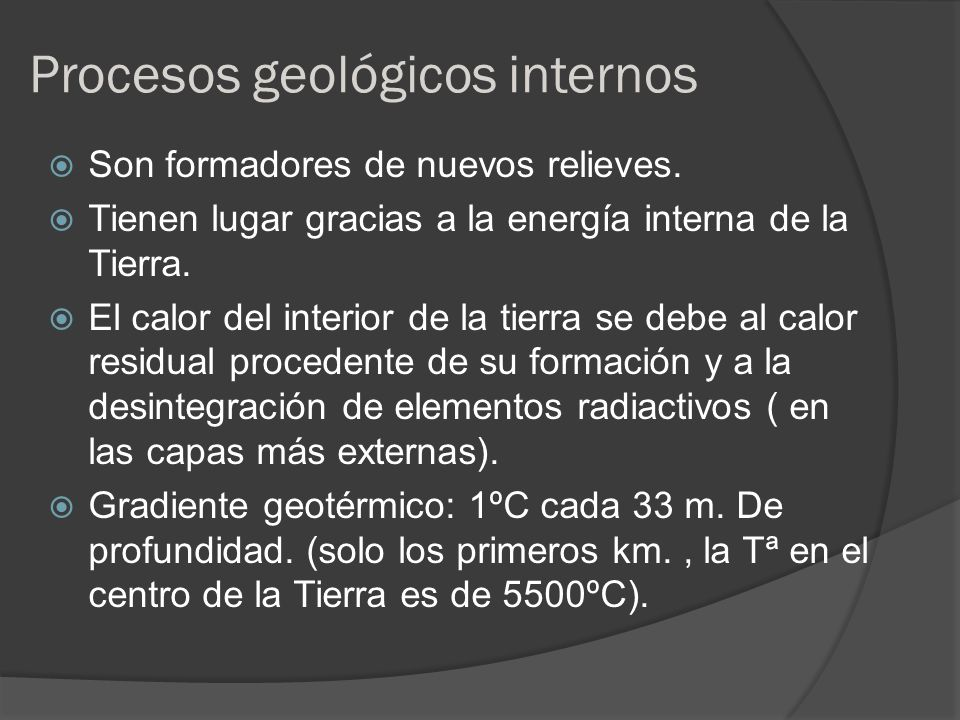 Procesos geológicos internos Son formadores de nuevos relieves. Tienen lugar gracias a la energía interna de la Tierra. El calor del interior de la ti