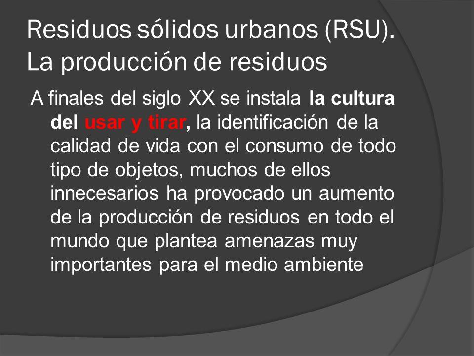 Residuos sólidos urbanos (RSU). La producción de residuos A finales del siglo XX se instala la cultura del usar y tirar, la identificación de la calid