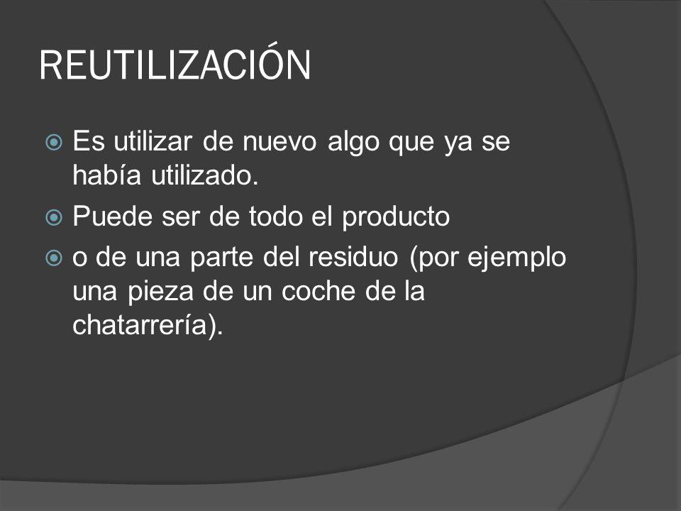 REUTILIZACIÓN Es utilizar de nuevo algo que ya se había utilizado. Puede ser de todo el producto o de una parte del residuo (por ejemplo una pieza de