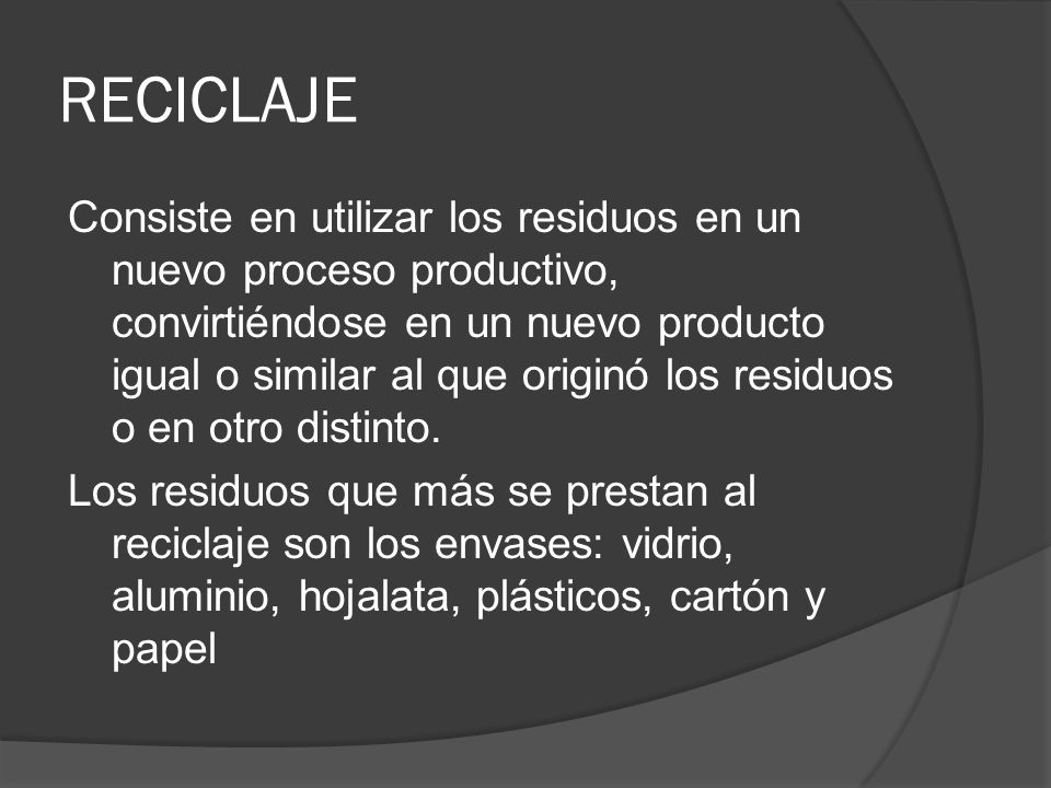 RECICLAJE Consiste en utilizar los residuos en un nuevo proceso productivo, convirtiéndose en un nuevo producto igual o similar al que originó los res