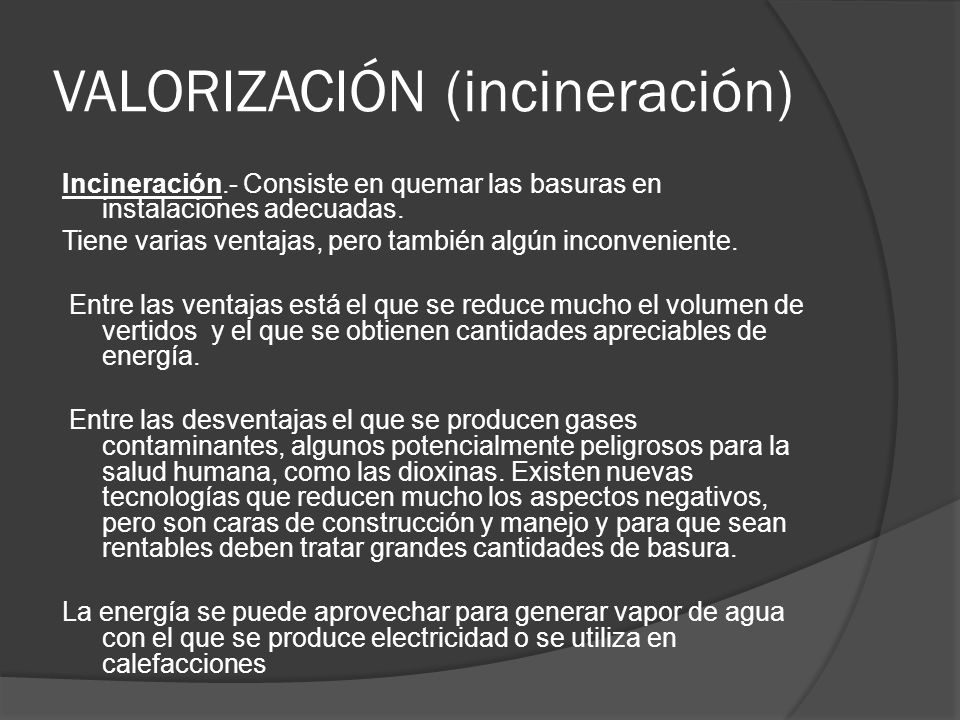 VALORIZACIÓN (incineración) Incineración.- Consiste en quemar las basuras en instalaciones adecuadas. Tiene varias ventajas, pero también algún inconv