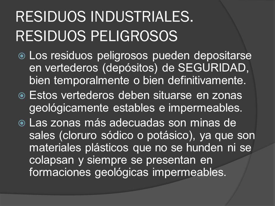RESIDUOS INDUSTRIALES. RESIDUOS PELIGROSOS Los residuos peligrosos pueden depositarse en vertederos (depósitos) de SEGURIDAD, bien temporalmente o bie