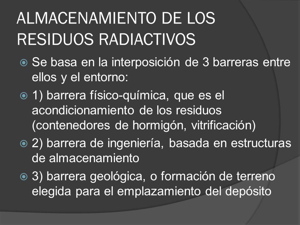 ALMACENAMIENTO DE LOS RESIDUOS RADIACTIVOS Se basa en la interposición de 3 barreras entre ellos y el entorno: 1) barrera físico-química, que es el ac