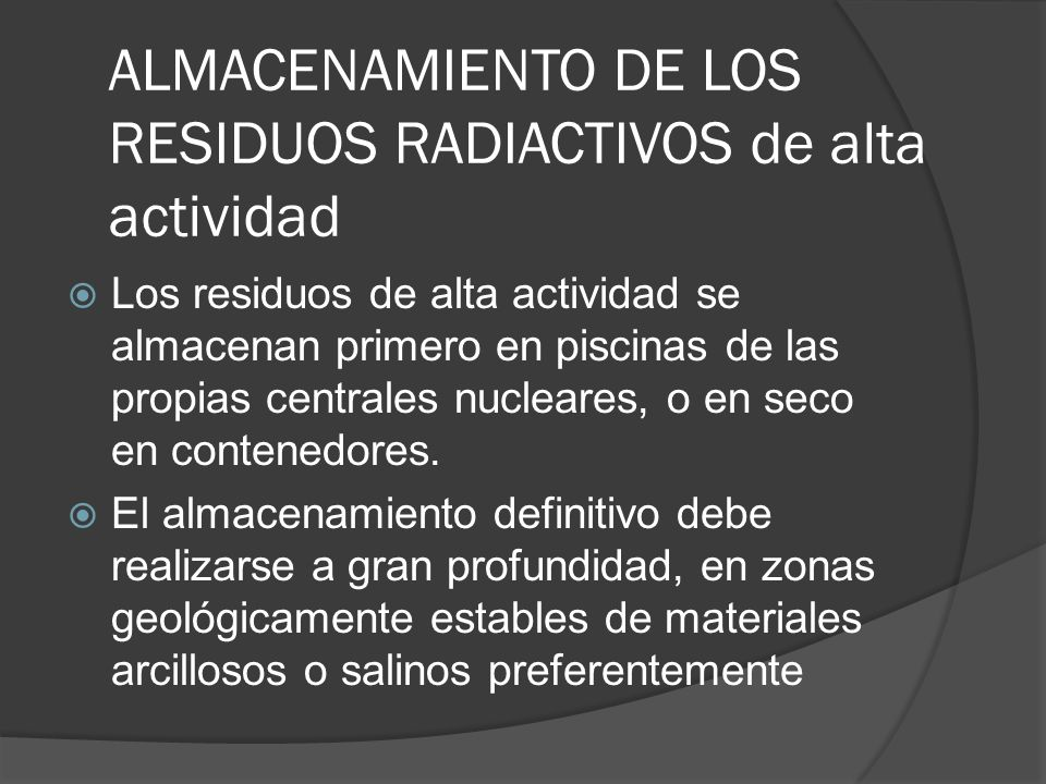 ALMACENAMIENTO DE LOS RESIDUOS RADIACTIVOS de alta actividad Los residuos de alta actividad se almacenan primero en piscinas de las propias centrales