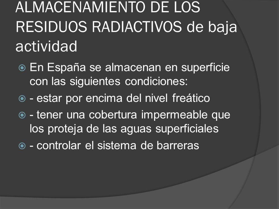 ALMACENAMIENTO DE LOS RESIDUOS RADIACTIVOS de baja actividad En España se almacenan en superficie con las siguientes condiciones: - estar por encima d