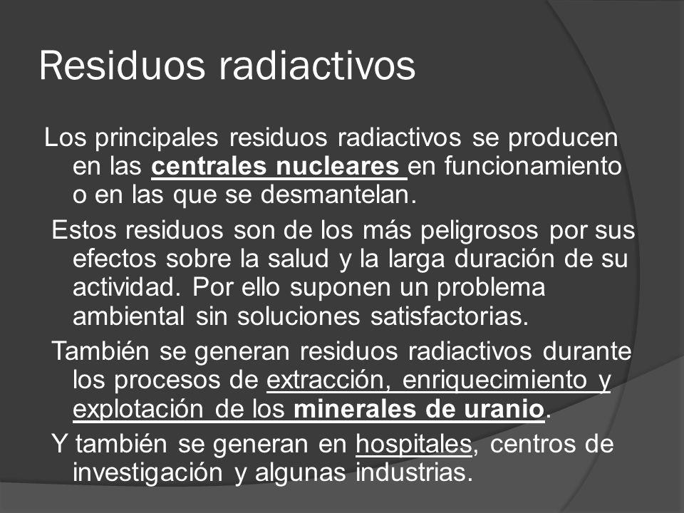 Residuos radiactivos Los principales residuos radiactivos se producen en las centrales nucleares en funcionamiento o en las que se desmantelan. Estos