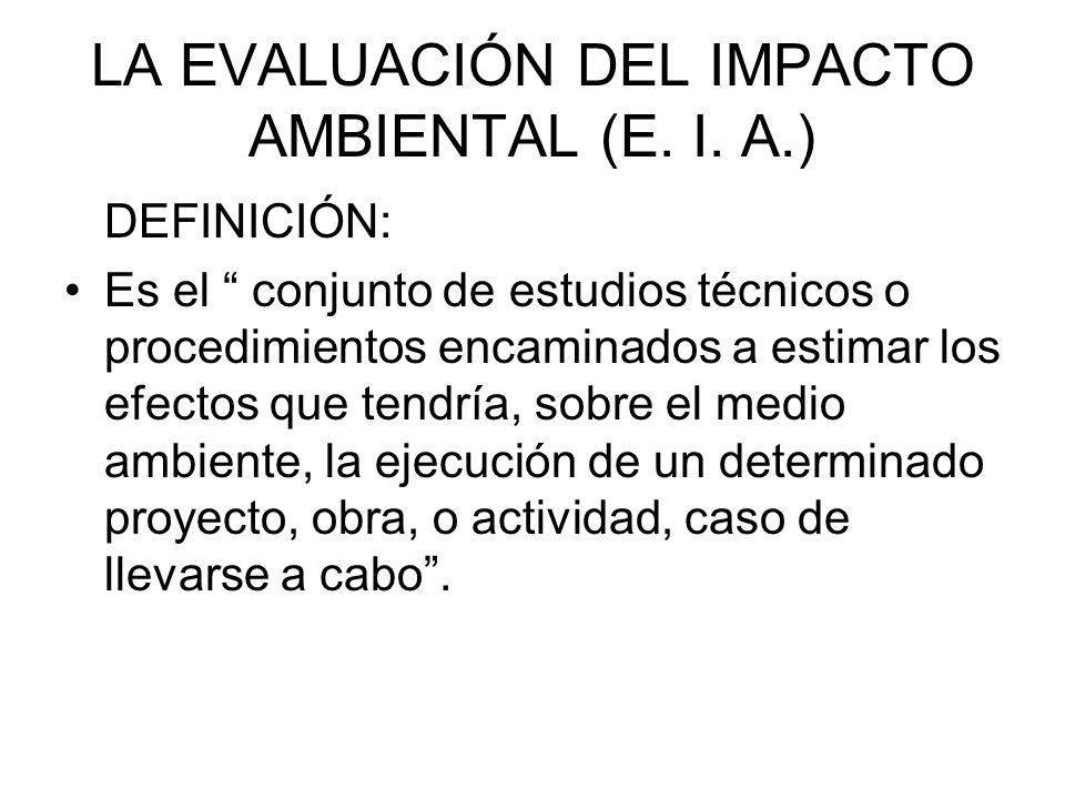 LA EVALUACIÓN DEL IMPACTO AMBIENTAL (E. I. A.) DEFINICIÓN: Es el conjunto de estudios técnicos o procedimientos encaminados a estimar los efectos que