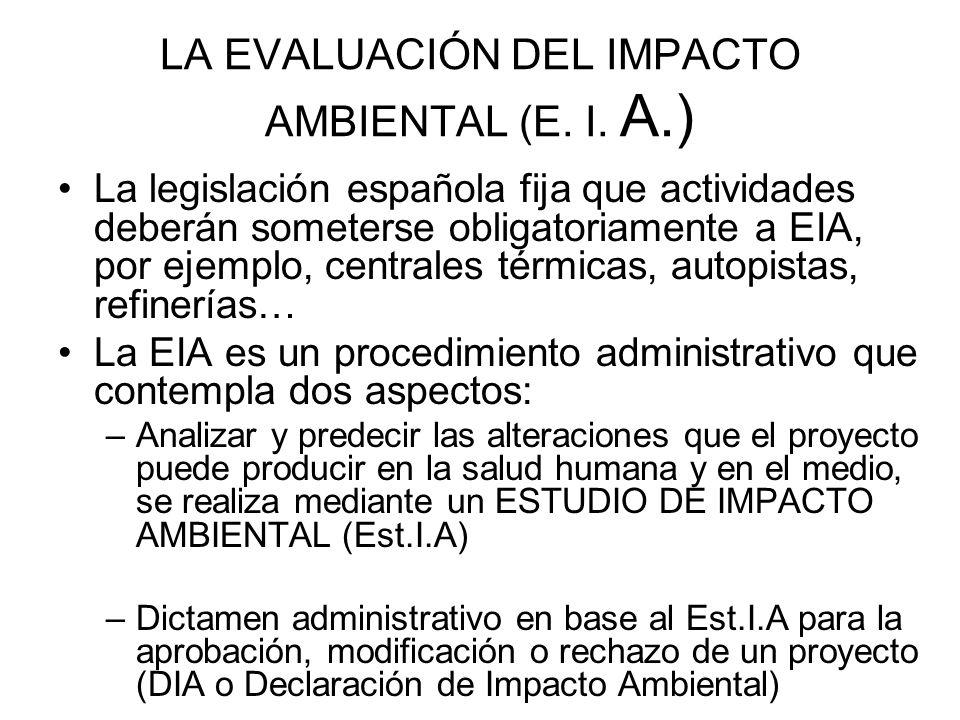 LA EVALUACIÓN DEL IMPACTO AMBIENTAL (E. I. A.) La legislación española fija que actividades deberán someterse obligatoriamente a EIA, por ejemplo, cen