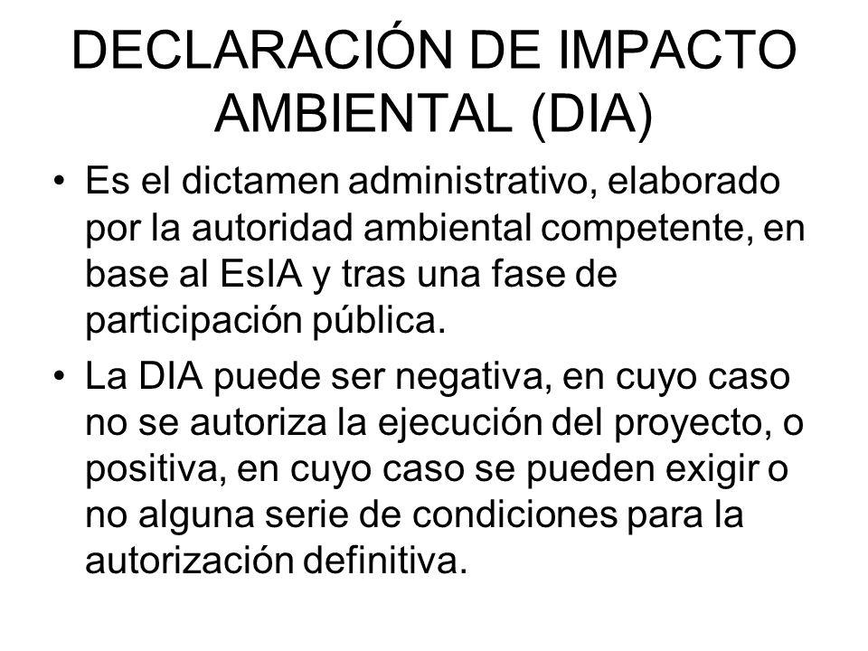 DECLARACIÓN DE IMPACTO AMBIENTAL (DIA) Es el dictamen administrativo, elaborado por la autoridad ambiental competente, en base al EsIA y tras una fase