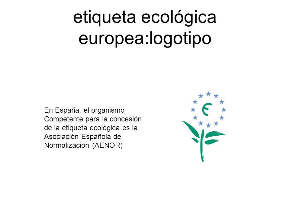 etiqueta ecológica europea:logotipo En España, el organismo Competente para la concesión de la etiqueta ecológica es la Asociación Española de Normali