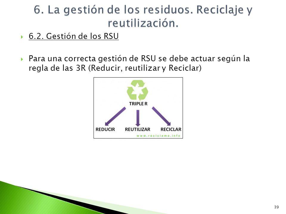 6.2. Gestión de los RSU Para una correcta gestión de RSU se debe actuar según la regla de las 3R (Reducir, reutilizar y Reciclar) 39