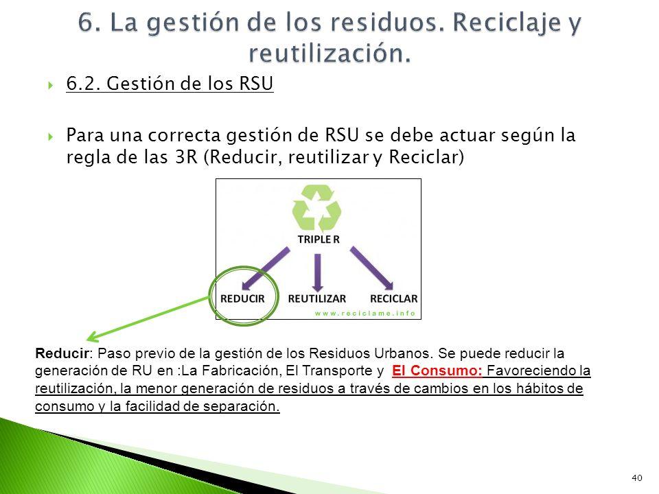 6.2. Gestión de los RSU Para una correcta gestión de RSU se debe actuar según la regla de las 3R (Reducir, reutilizar y Reciclar) 40 Reducir: Paso pre