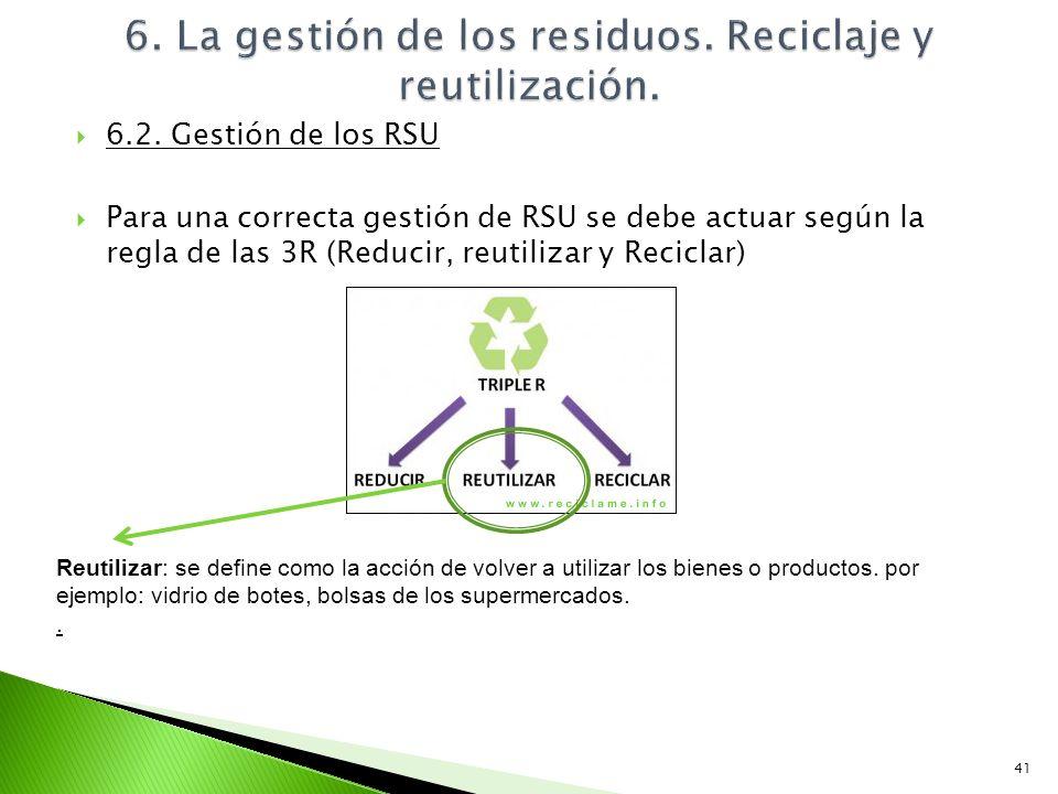 6.2. Gestión de los RSU Para una correcta gestión de RSU se debe actuar según la regla de las 3R (Reducir, reutilizar y Reciclar) 41 Reutilizar: se de