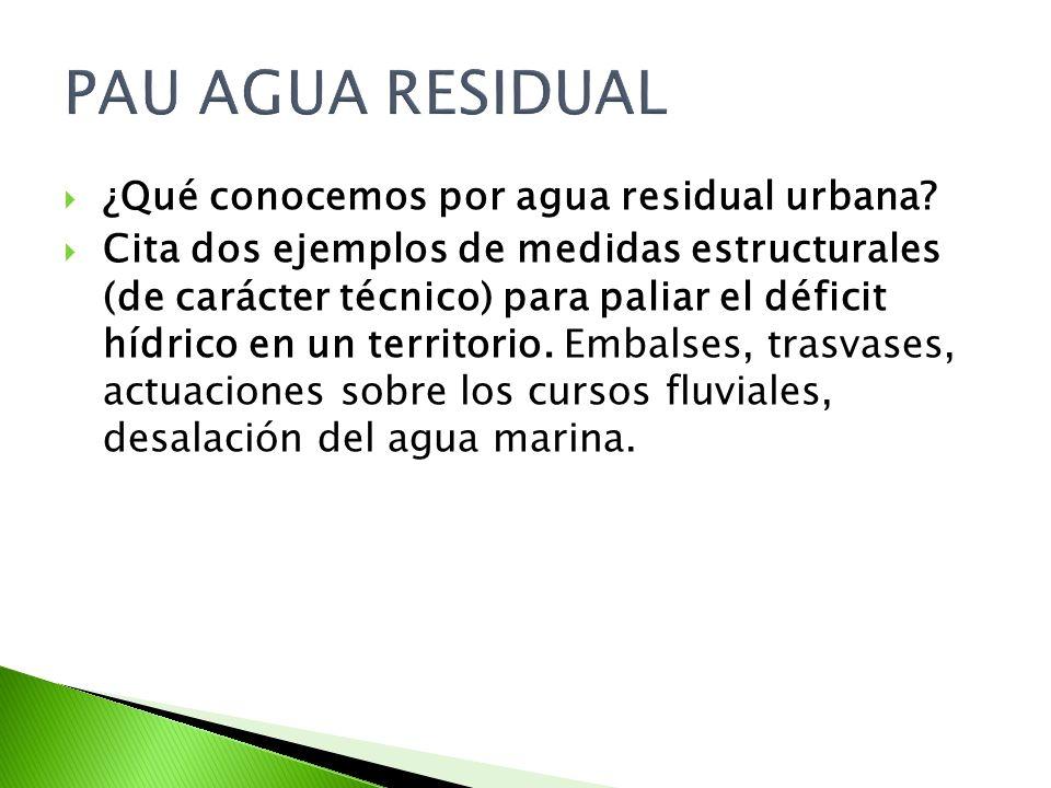 PAU AGUA RESIDUAL ¿Qué conocemos por agua residual urbana? Cita dos ejemplos de medidas estructurales (de carácter técnico) para paliar el déficit híd