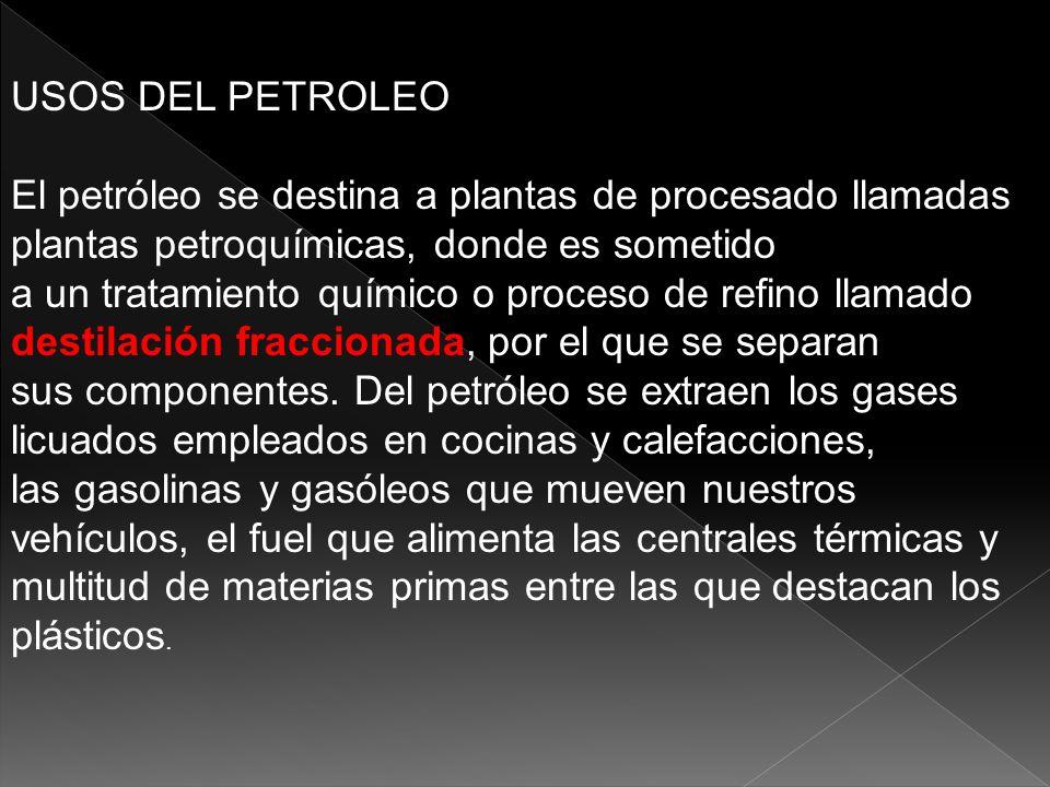 USOS DEL PETROLEO El petróleo se destina a plantas de procesado llamadas plantas petroquímicas, donde es sometido a un tratamiento químico o proceso d