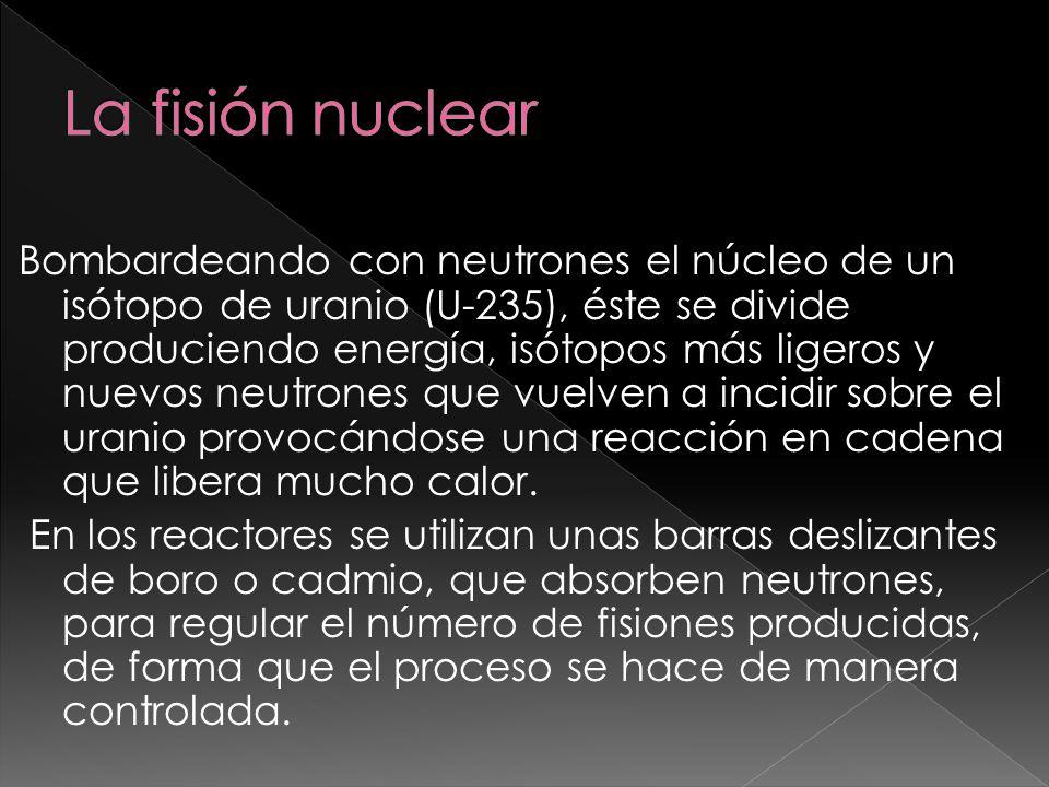 Bombardeando con neutrones el núcleo de un isótopo de uranio (U-235), éste se divide produciendo energía, isótopos más ligeros y nuevos neutrones que