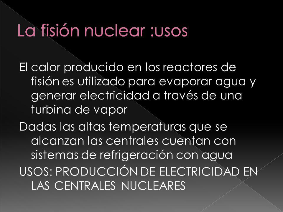El calor producido en los reactores de fisión es utilizado para evaporar agua y generar electricidad a través de una turbina de vapor Dadas las altas