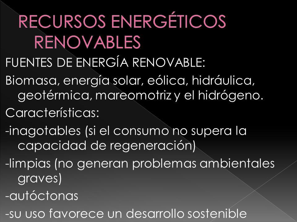 FUENTES DE ENERGÍA RENOVABLE: Biomasa, energía solar, eólica, hidráulica, geotérmica, mareomotriz y el hidrógeno. Características: -inagotables (si el