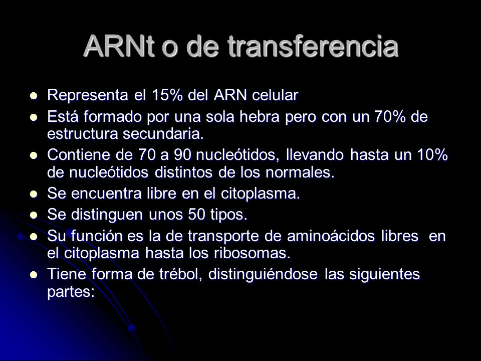 ARNt o de transferencia Representa el 15% del ARN celular Está formado por una sola hebra pero con un 70% de estructura secundaria. Contiene de 70 a 9