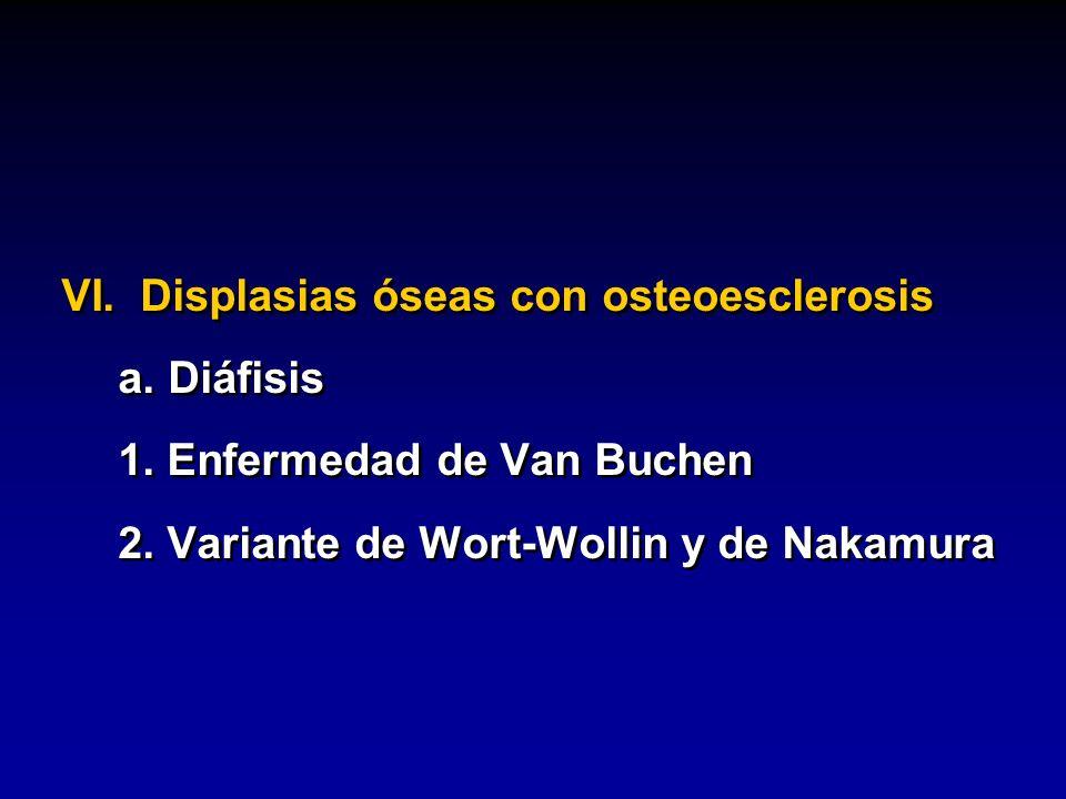 VI. Displasias óseas con osteoesclerosis a.Diáfisis 1. Enfermedad de Van Buchen 2. Variante de Wort-Wollin y de Nakamura VI. Displasias óseas con oste