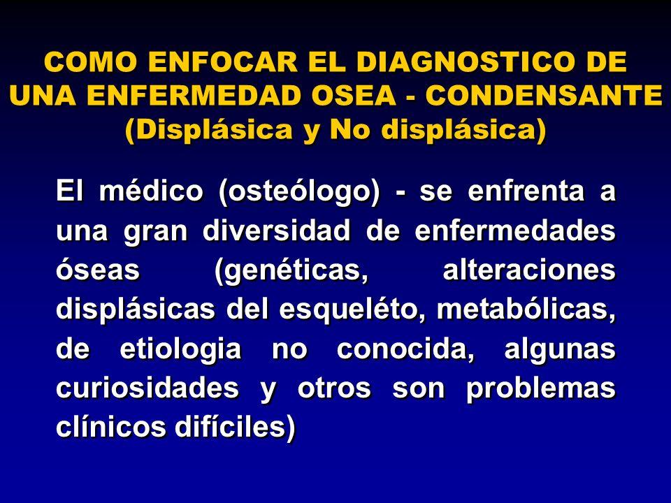 COMO ENFOCAR EL DIAGNOSTICO DE UNA ENFERMEDAD OSEA - CONDENSANTE (Displásica y No displásica) El médico (osteólogo) - se enfrenta a una gran diversida