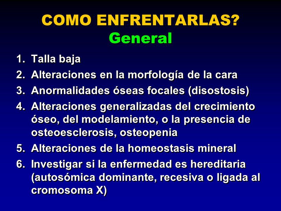 COMO ENFRENTARLAS? General 1.Talla baja 2.Alteraciones en la morfología de la cara 3.Anormalidades óseas focales (disostosis) 4.Alteraciones generaliz