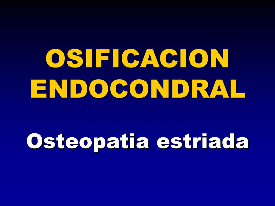 Osteopatia estriada OSIFICACION ENDOCONDRAL