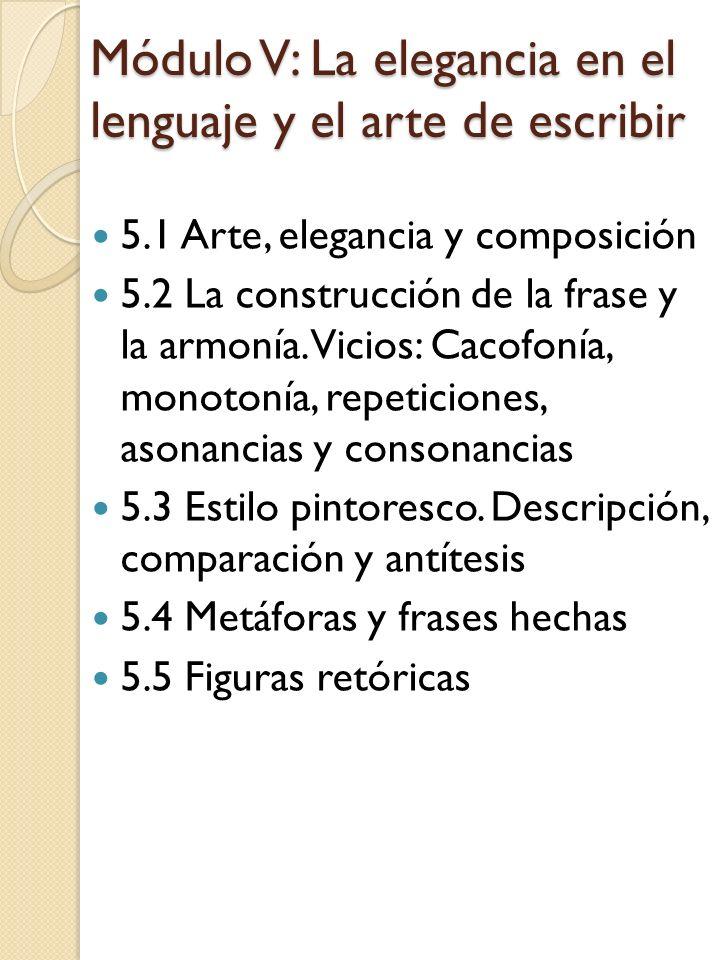 Módulo V: La elegancia en el lenguaje y el arte de escribir 5.1 Arte, elegancia y composición 5.2 La construcción de la frase y la armonía. Vicios: Ca