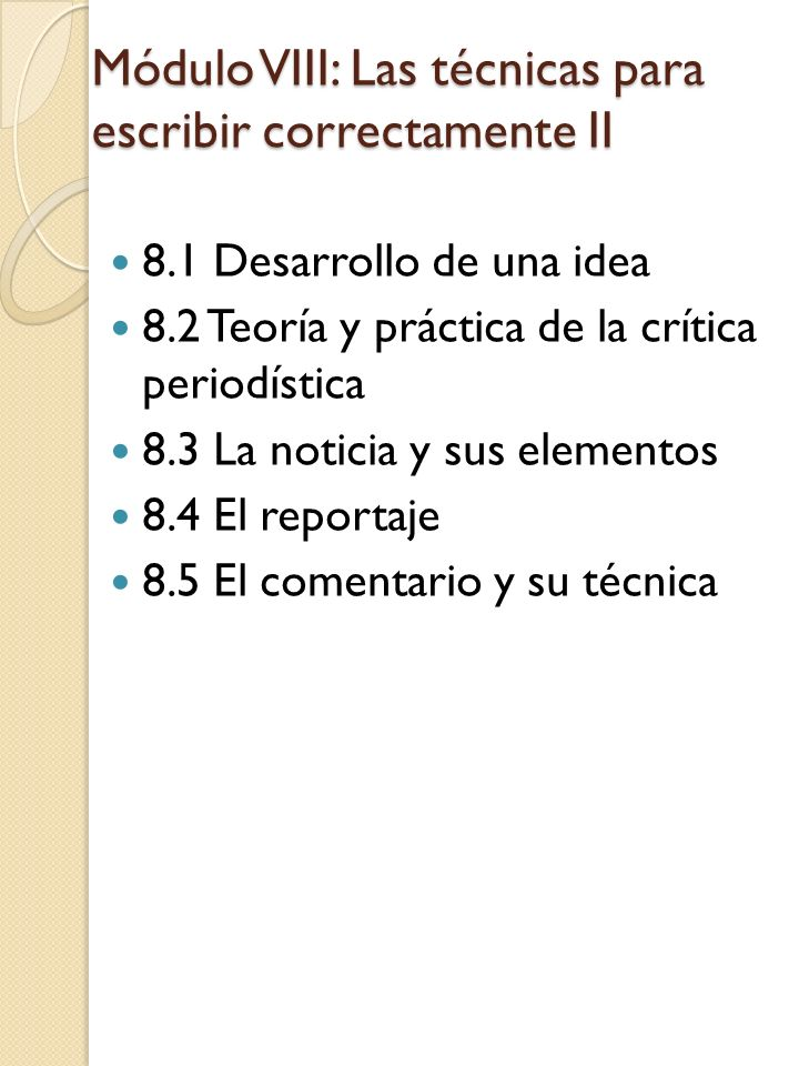 Módulo VIII: Las técnicas para escribir correctamente II 8.1 Desarrollo de una idea 8.2 Teoría y práctica de la crítica periodística 8.3 La noticia y