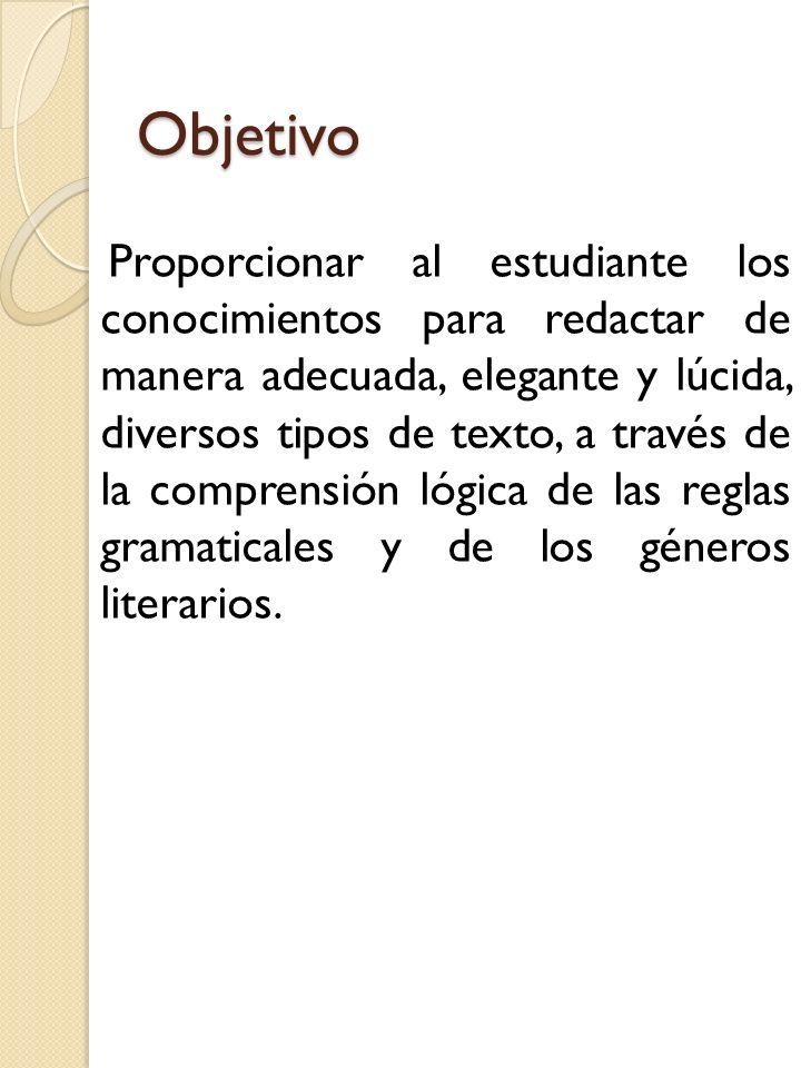 Objetivo Proporcionar al estudiante los conocimientos para redactar de manera adecuada, elegante y lúcida, diversos tipos de texto, a través de la com