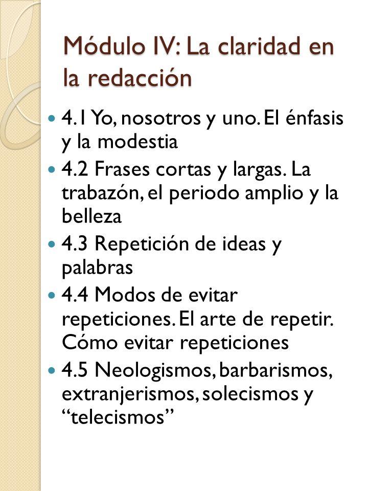 Módulo IV: La claridad en la redacción 4.1 Yo, nosotros y uno. El énfasis y la modestia 4.2 Frases cortas y largas. La trabazón, el periodo amplio y l