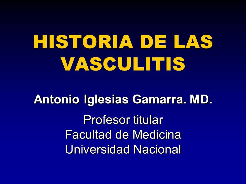 HISTORIA DE LAS VASCULITIS Antonio Iglesias Gamarra. MD. Profesor titular Facultad de Medicina Universidad Nacional Antonio Iglesias Gamarra. MD. Prof