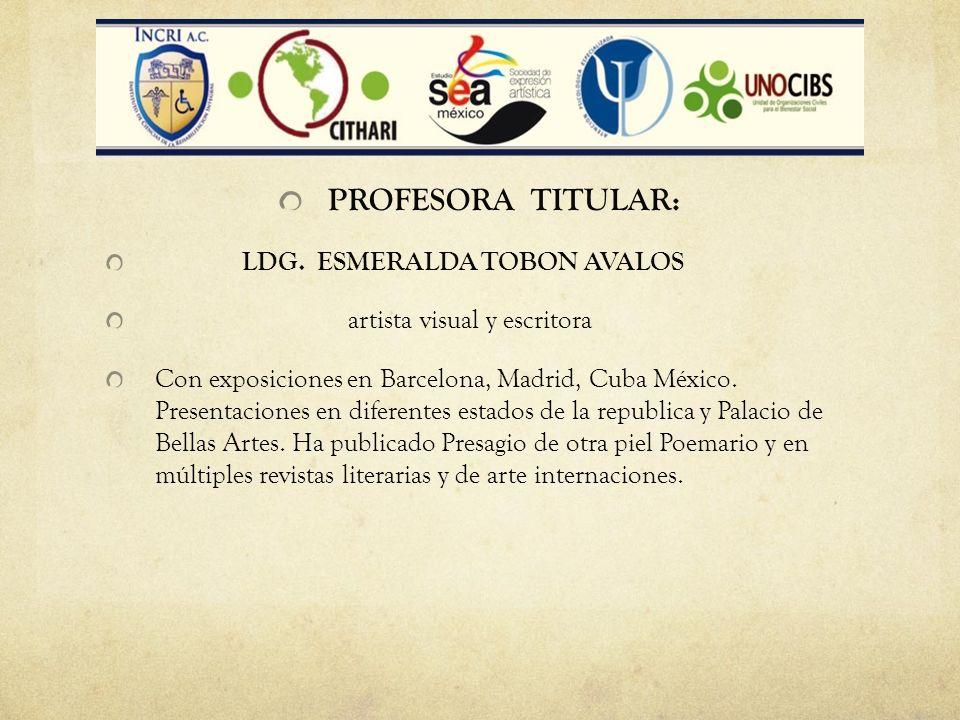 PROFESORA TITULAR: LDG. ESMERALDA TOBON AVALOS artista visual y escritora Con exposiciones en Barcelona, Madrid, Cuba México. Presentaciones en difere