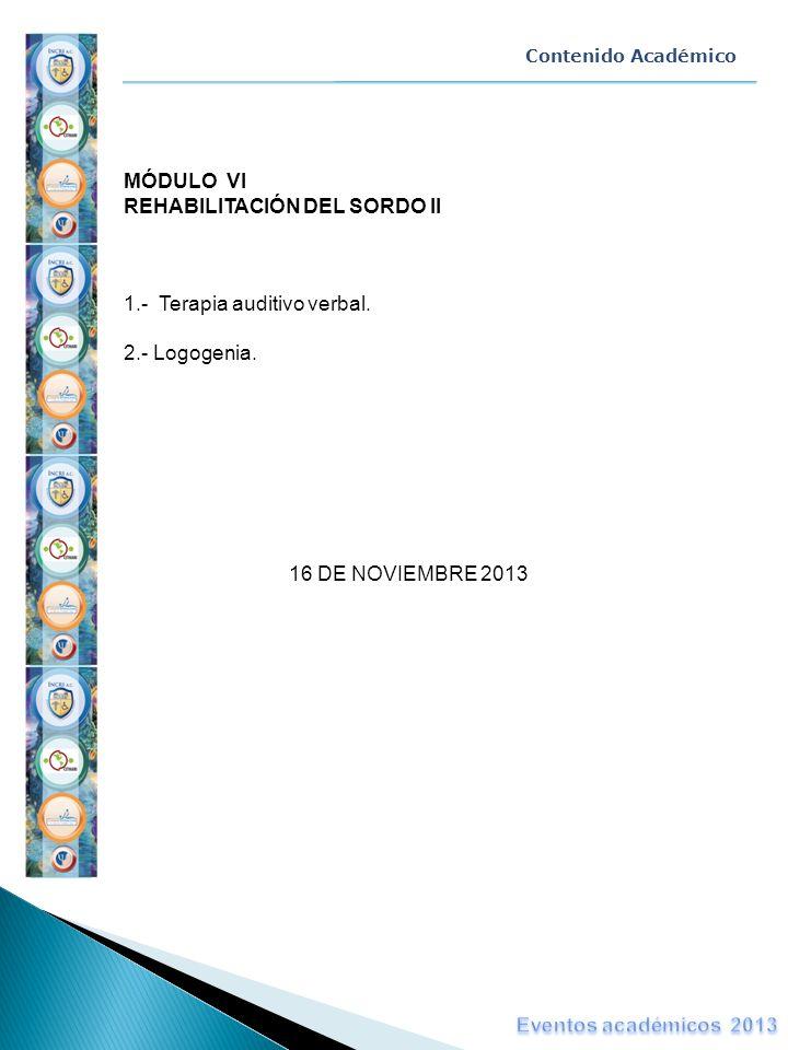 Contenido Académico MÓDULO VI REHABILITACIÓN DEL SORDO II 1.- Terapia auditivo verbal. 2.- Logogenia. 16 DE NOVIEMBRE 2013