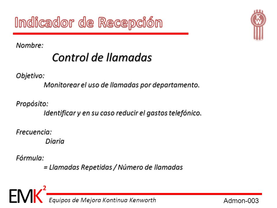 Equipos de Mejora Kontinua Kenworth Nombre: Control de llamadas Control de llamadas Objetivo: Monitorear el uso de llamadas por departamento. Propósit