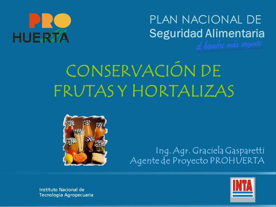 PLAN NACIONAL DE Seguridad Alimentaria CONSERVACIÓN DE FRUTAS Y HORTALIZAS Ing. Agr. Graciela Gasparetti Agente de Proyecto PROHUERTA
