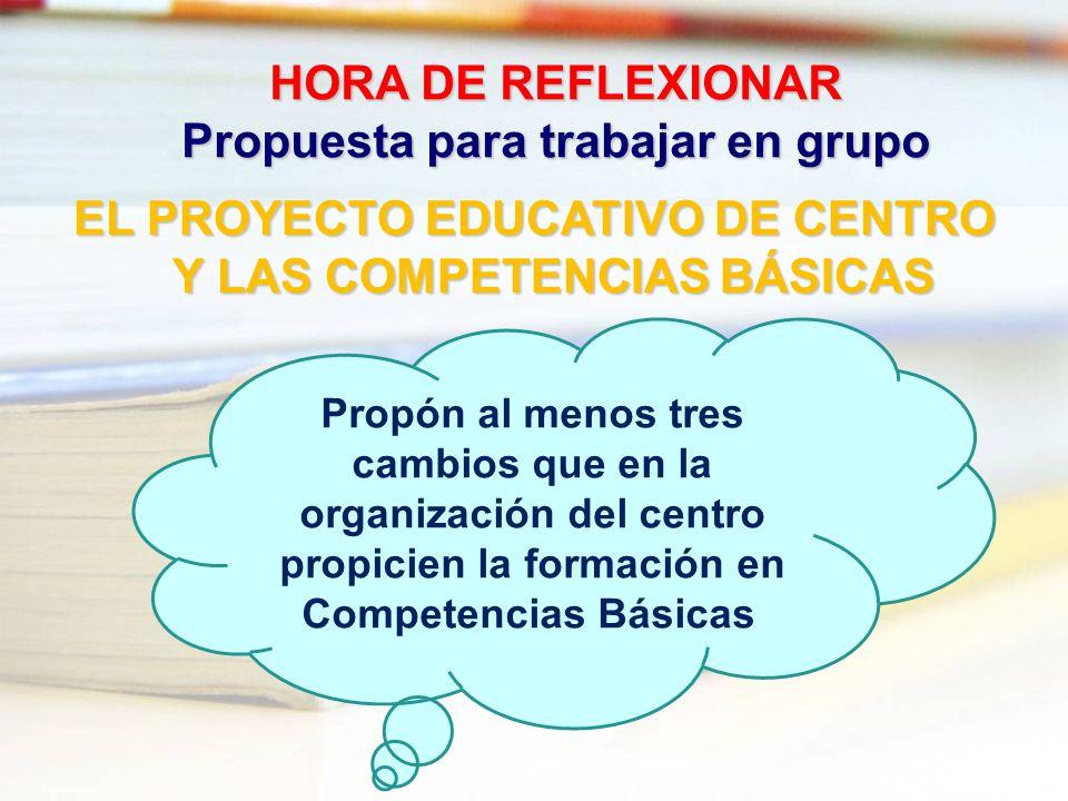 HORA DE REFLEXIONAR Propuesta para trabajar en grupo EL PROYECTO EDUCATIVO DE CENTRO Y LAS COMPETENCIAS BÁSICAS Propón al menos tres cambios que en la