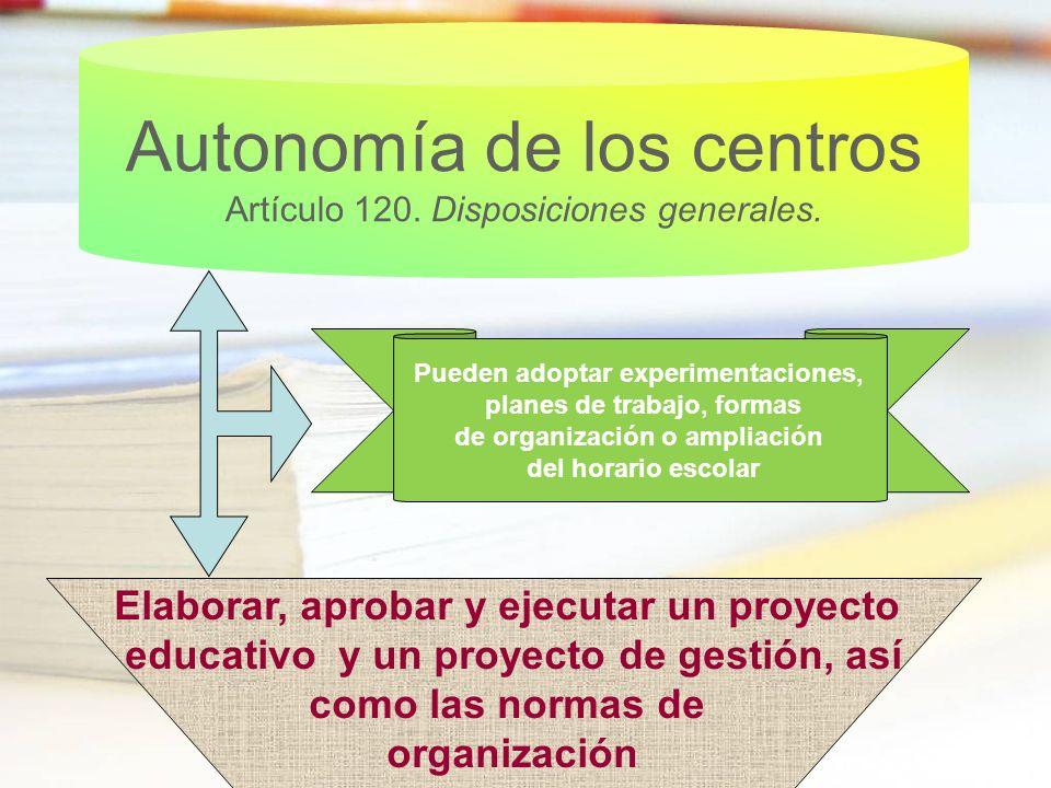 Autonomía de los centros Artículo 120. Disposiciones generales. Pueden adoptar experimentaciones, planes de trabajo, formas de organización o ampliaci