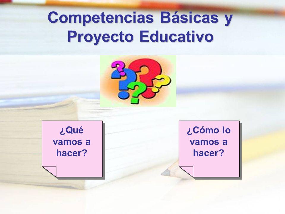 Competencias Básicas y Proyecto Educativo ¿Qué vamos a hacer? ¿Cómo lo vamos a hacer?