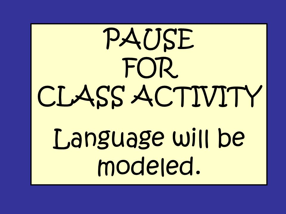 PAUSE FOR CLASS ACTIVITY Language will be modeled.
