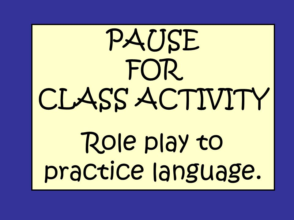 PAUSE FOR CLASS ACTIVITY Role play to practice language.